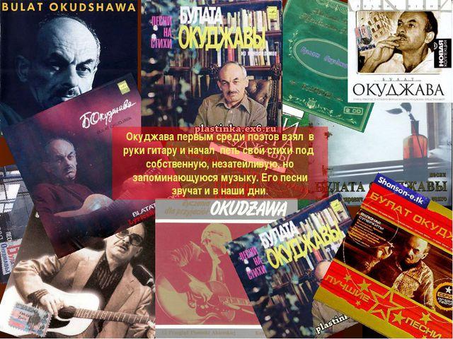 Окуджава первым среди поэтов взял в руки гитару и начал петь свои стихи под с...