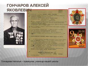 ГОНЧАРОВ АЛЕКСЕЙ ЯКОВЛЕВИЧ Гончарова Наталья – правнучка, ученица нашей школы