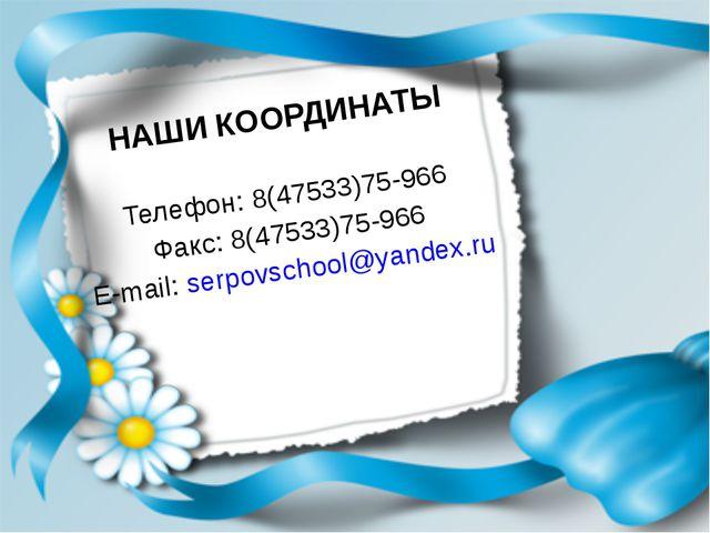 НАШИ КООРДИНАТЫ Телефон: 8(47533)75-966 Факс: 8(47533)75-966 E-mail: serpovs...