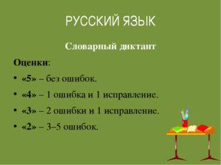 РУССКИЙ ЯЗЫК Словарный диктант Оценки:  «5» – без ошибок.  «4» – 1 ошибка