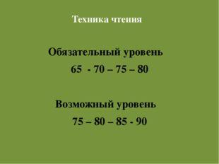 Техника чтения Техника чтения   Обязательный уровень    65  - 70 – 75 – 8