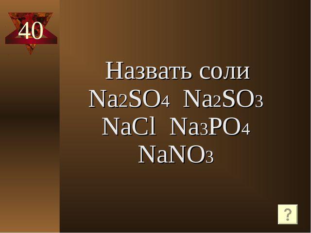 40 Назвать соли Na2SO4 Na2SO3 NaCl Na3PO4 NaNO3