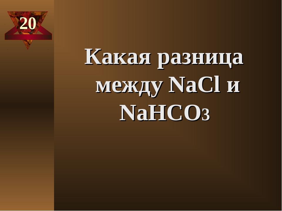 20 Какая разница между NaСl и NaHCO3