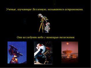 Ученые, изучающие Вселенную, называются астрономами. Они исследуют небо с пом