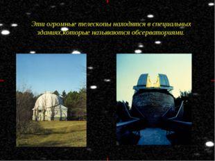Эти огромные телескопы находятся в специальных зданиях,которые называются обс