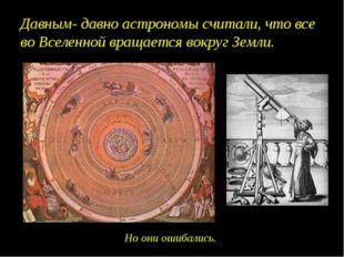 Давным- давно астрономы считали, что все во Вселенной вращается вокруг Земли.