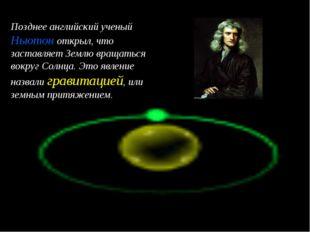 Позднее английский ученый Ньютон открыл, что заставляет Землю вращаться вокру