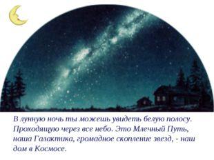 В лунную ночь ты можешь увидеть белую полосу. Проходящую через все небо. Это