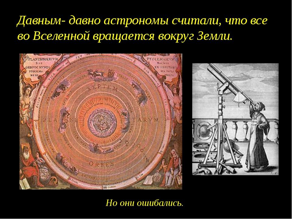 Давным- давно астрономы считали, что все во Вселенной вращается вокруг Земли....