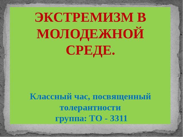 ЭКСТРЕМИЗМ В МОЛОДЕЖНОЙ СРЕДЕ. Классный час, посвященный толерантности группа...