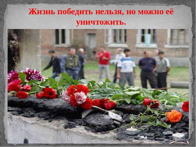 Жизнь победить нельзя, но можно её уничтожить.