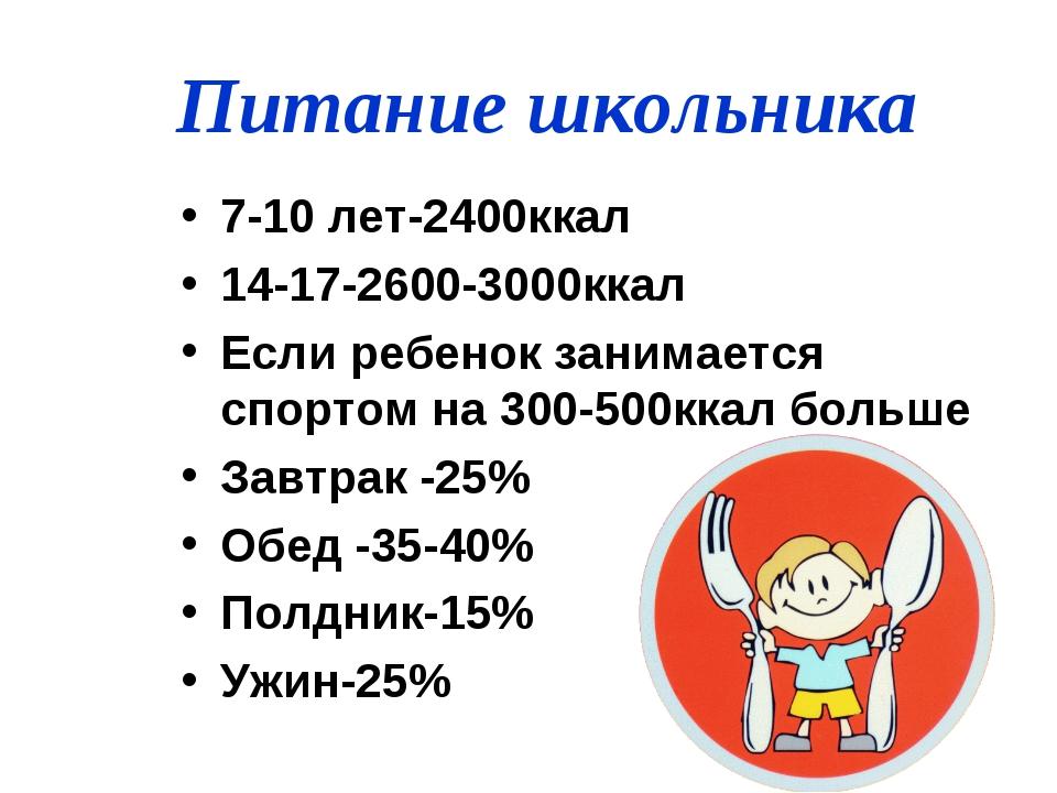 Питание школьника 7-10 лет-2400ккал 14-17-2600-3000ккал Если ребенок занимает...