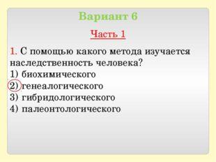 Вариант 6 Часть 1 1. С помощью какого метода изучается наследственность чело