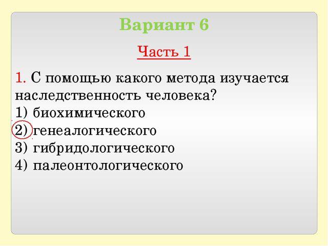 Вариант 6 Часть 1 1. С помощью какого метода изучается наследственность чело...