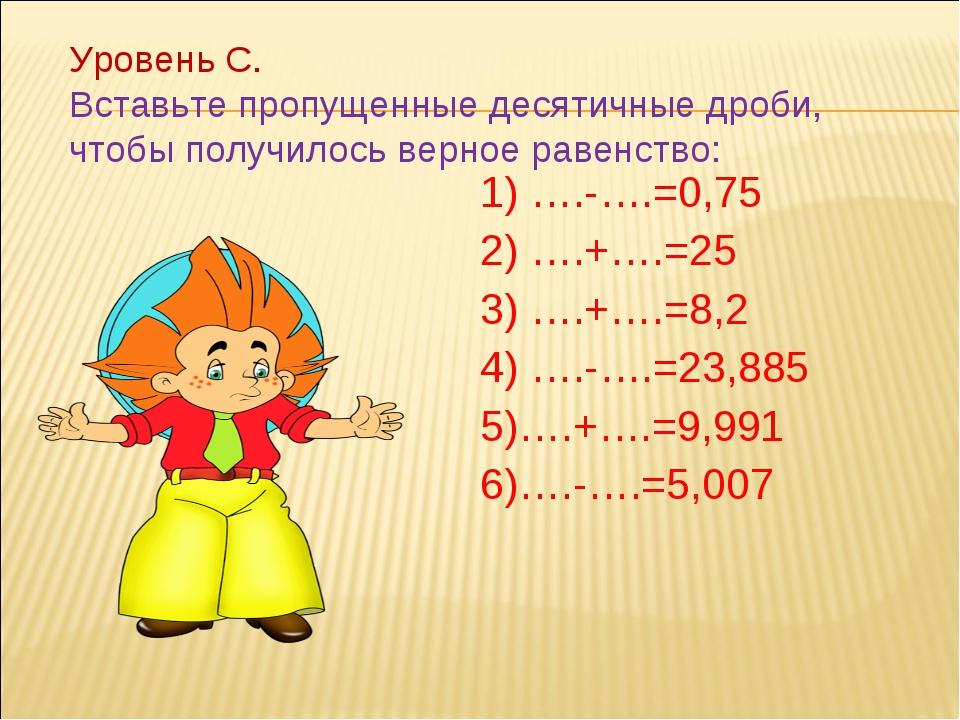 1) ….-….=0,75 2) ….+….=25 3) ….+….=8,2 4) ….-….=23,885 5)….+….=9,991 6)….-…....