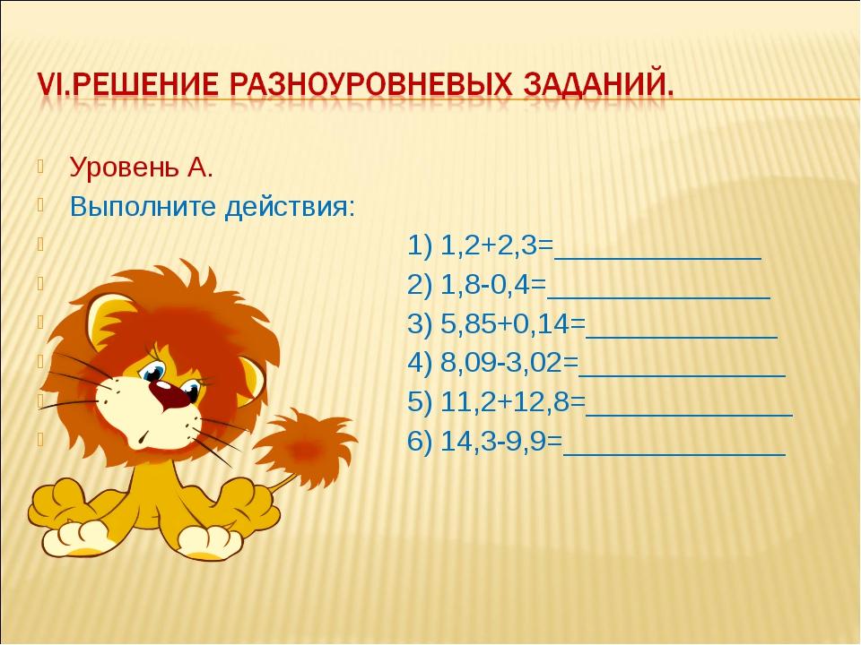 Уровень А. Выполните действия: 1) 1,2+2,3=_____________ 2) 1,8-0,4=__________...