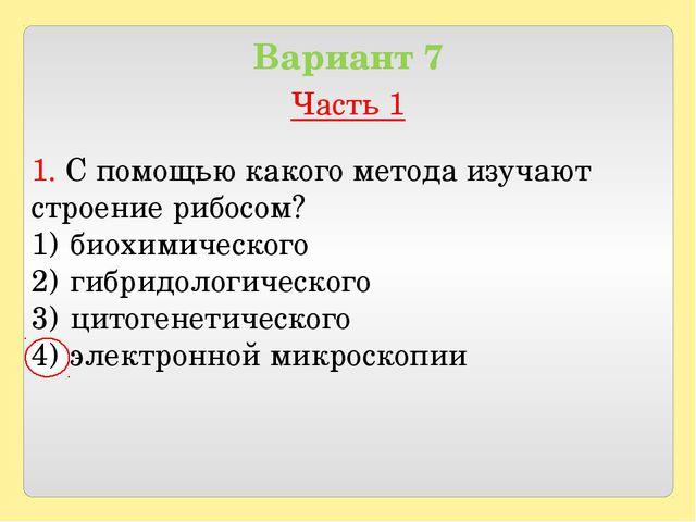 Вариант 7 Часть 1 1. С помощью какого метода изучают строение рибосом? биохи...
