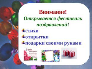 Внимание! Открывается фестиваль поздравлений! стихи открытки подарки своими р