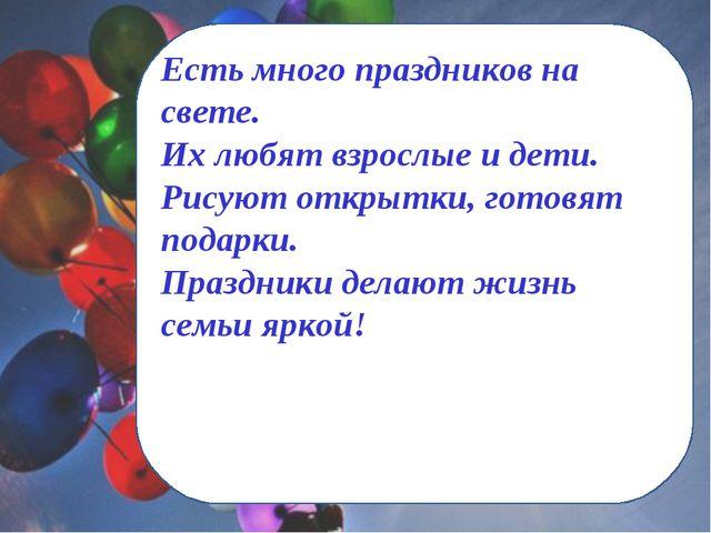 Есть много праздников на свете. Их любят взрослые и дети. Рисуют открытки, го...