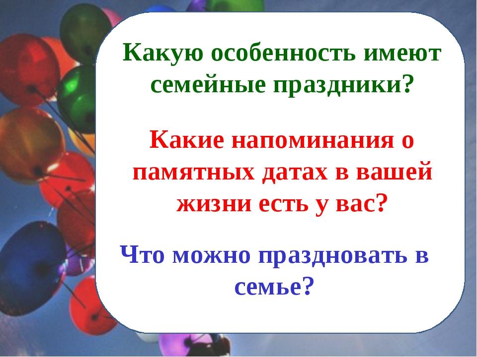 Какую особенность имеют семейные праздники? Что можно праздновать в семье? Ка...