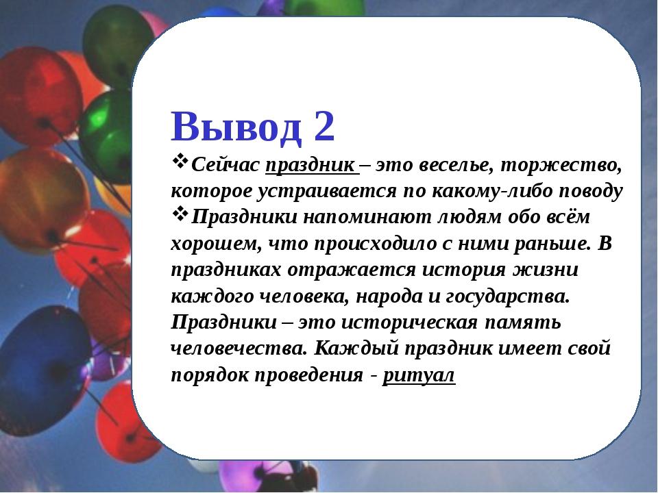 Вывод 2 Сейчас праздник – это веселье, торжество, которое устраивается по как...