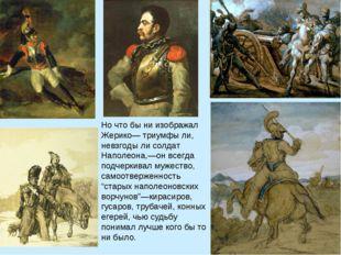 Но что бы ни изображал Жерико— триумфы ли, невзгоды ли солдат Наполеона,—он в