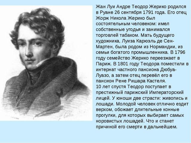 Жан Луи Андре Теодор Жерико родился в Руане 26 сентября 1791 года. Его отец Ж...