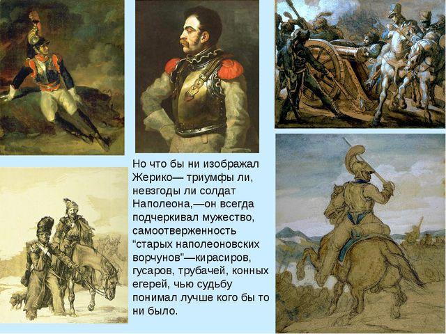 Но что бы ни изображал Жерико— триумфы ли, невзгоды ли солдат Наполеона,—он в...
