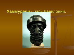 Хаммурапи - царь Вавилонии.