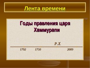 Лента времени Годы правления царя Хаммурапи Р.Х. 1792 1750 2009