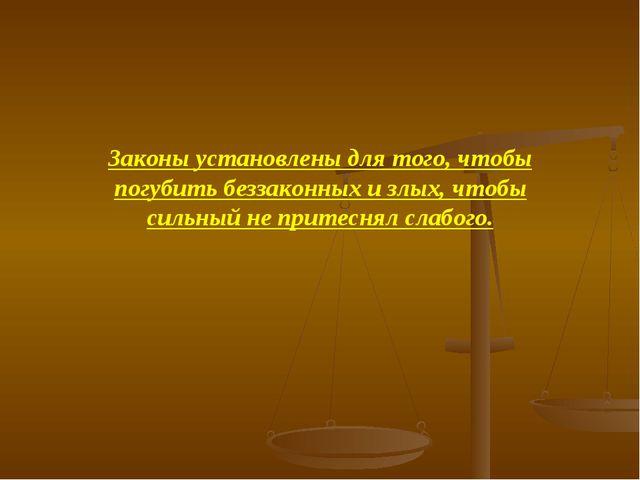 Законы установлены для того, чтобы погубить беззаконных и злых, чтобы сильный...