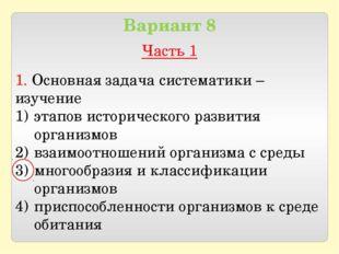 Вариант 8 Часть 1 1. Основная задача систематики – изучение этапов историчес