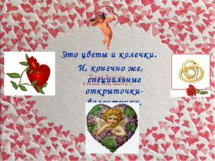 Это цветы и колечки. И, конечно же, специальные открыточки-валентинки.