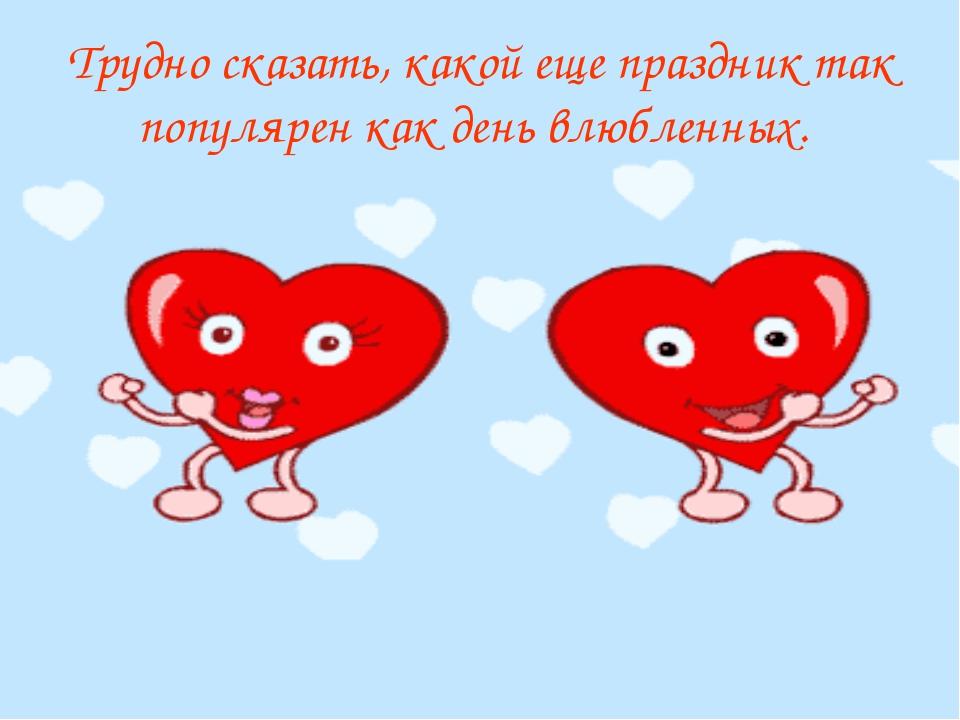 Трудно сказать, какой еще праздник так популярен как день влюбленных.