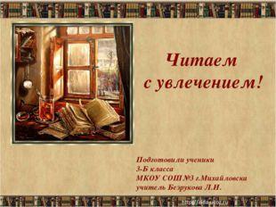 Читаем с увлечением! Подготовили ученики 3-Б класса МКОУ СОШ№3 г.Михайловска