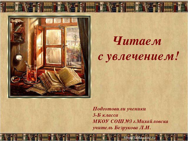 Читаем с увлечением! Подготовили ученики 3-Б класса МКОУ СОШ№3 г.Михайловска...