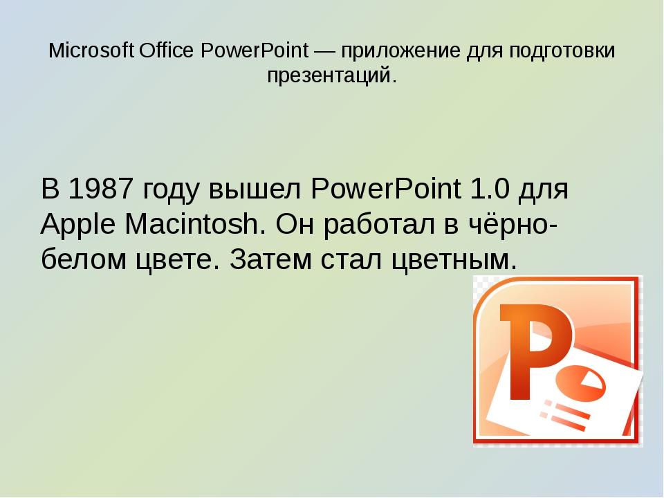 Microsoft Office PowerPoint — приложение для подготовки презентаций. В 1987 г...