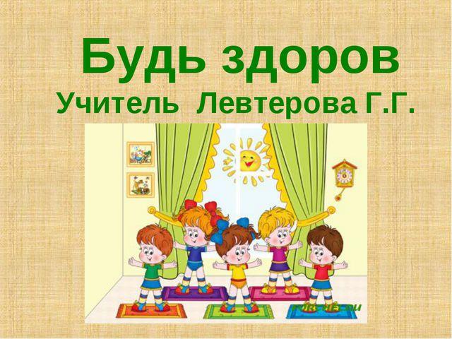 Будь здоров Учитель Левтерова Г.Г.
