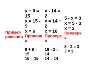 Пример решения x+ 9 = 15 x= 15 - 9 x= 6 Проверка 6 + 9 = 15 15 = 15 x- 14 = 2