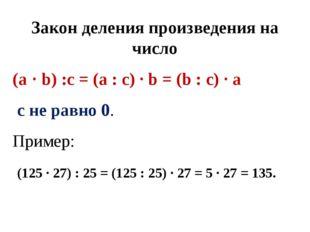 Закон деления произведения на число (а ∙ b) :с = (а : с) ∙ b = (b : с) ∙ а с