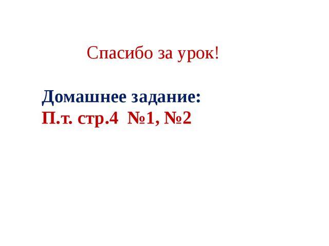 Спасибо за урок! Домашнее задание: П.т. стр.4 №1, №2