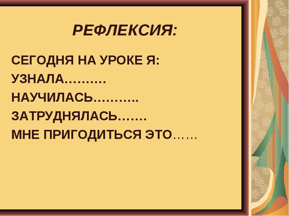 РЕФЛЕКСИЯ: СЕГОДНЯ НА УРОКЕ Я: УЗНАЛА………. НАУЧИЛАСЬ……….. ЗАТРУДНЯЛАСЬ……. МНЕ...