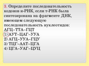 3. Определите последовательность кодонов и-РНК, если т-РНК была синтезирован