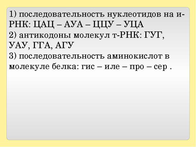 1) последовательность нуклеотидов на и-РНК: ЦАЦ – АУА – ЦЦУ – УЦА 2) антикодо...