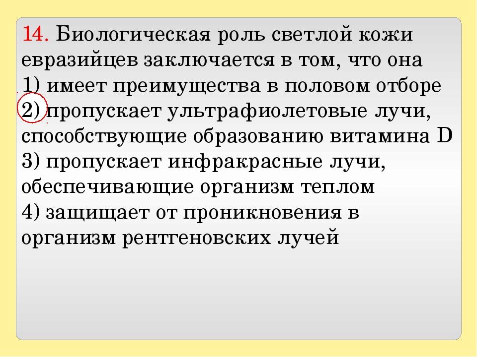 14. Биологическая роль светлой кожи евразийцев заключается в том, что она 1...