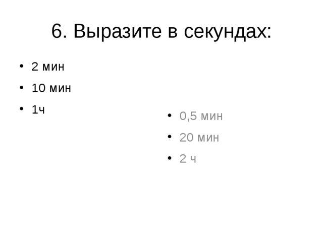 6. Выразите в секундах: 2 мин 10 мин 1ч 0,5 мин 20 мин 2 ч