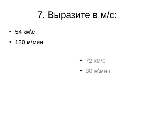 7. Выразите в м/с: 54 км\с 120 м\мин 72 км\с 30 м\мин