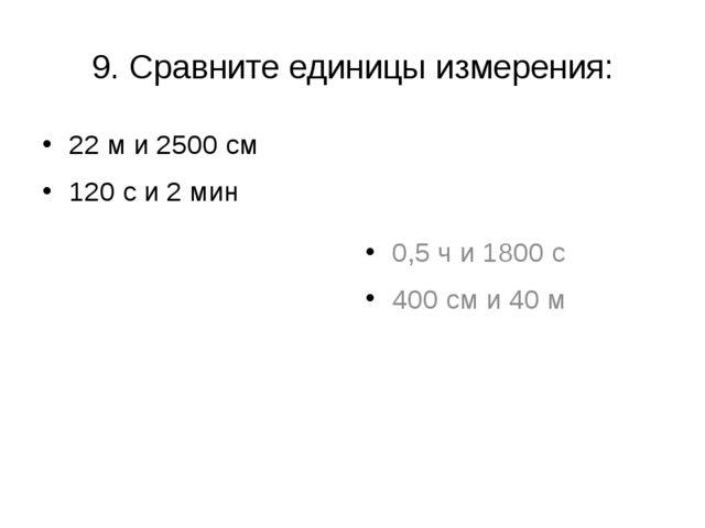 9. Сравните единицы измерения: 22 м и 2500 см 120 с и 2 мин 0,5 ч и 1800 с 40...