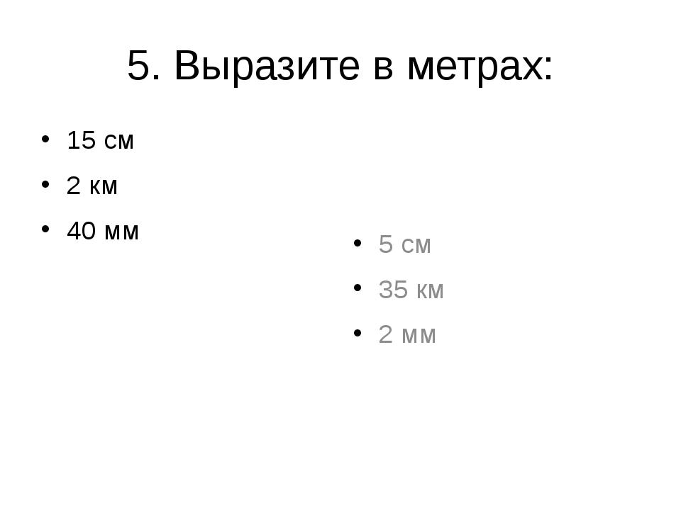 5. Выразите в метрах: 15 см 2 км 40 мм 5 см 35 км 2 мм