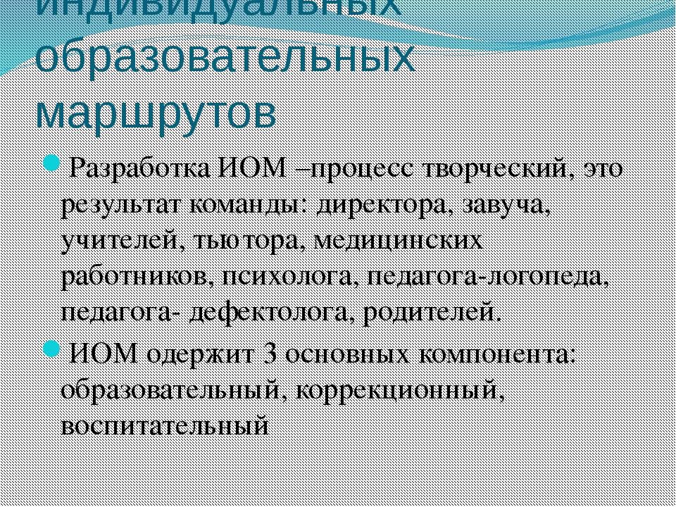 Разработка индивидуальных образовательных маршрутов Разработка ИОМ –процесс т...